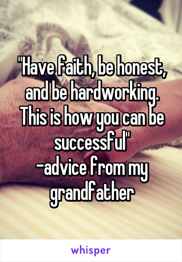 """Have faith, be honest, and be hardworking. This is how you can be successful"" -advice from my grandfather"