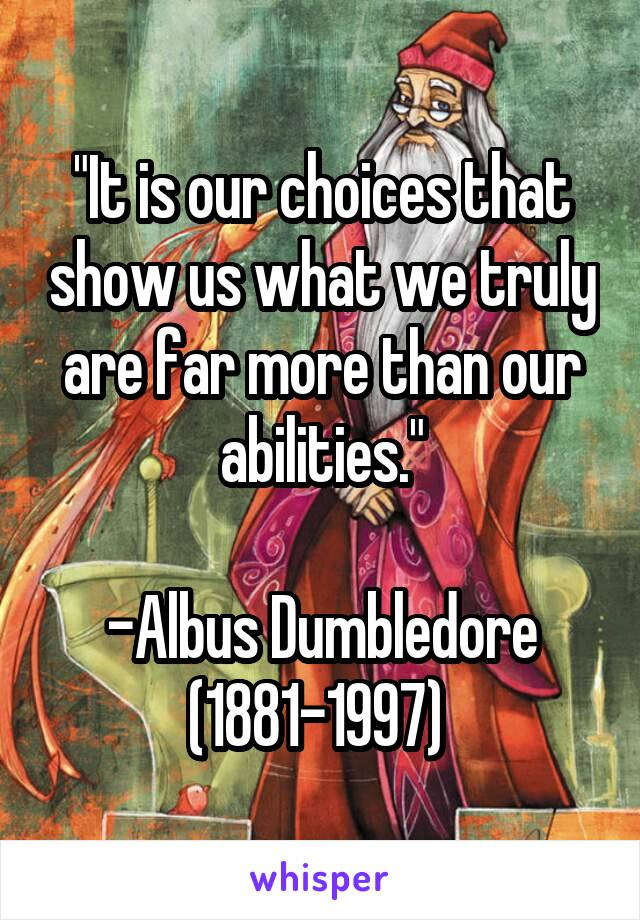 """""""It is our choices that show us what we truly are far more than our abilities.""""  -Albus Dumbledore (1881-1997)"""