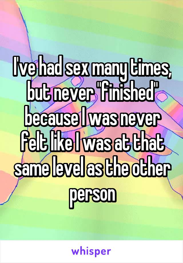 "I've had sex many times, but never ""finished"" because I was never felt like I was at that same level as the other person"