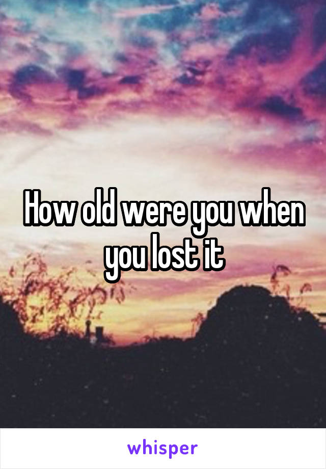 How old were you when you lost it