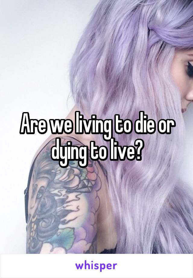 Are we living to die or dying to live?