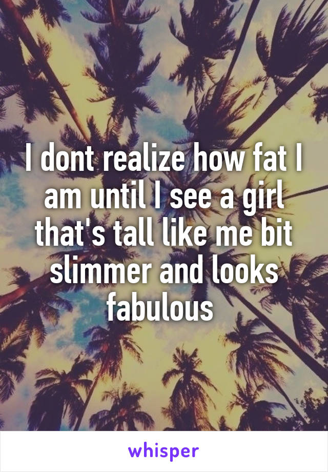 I dont realize how fat I am until I see a girl that's tall like me bit slimmer and looks fabulous