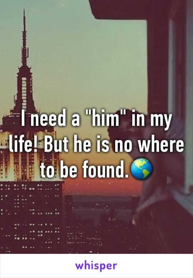 """I need a """"him"""" in my life! But he is no where to be found.🌎"""