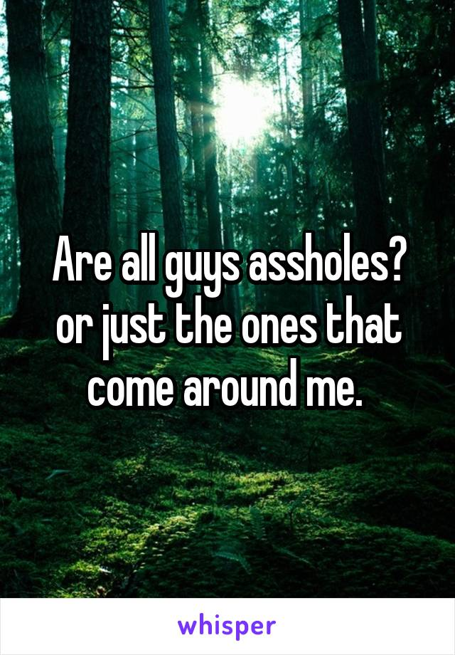 Are all guys assholes? or just the ones that come around me.