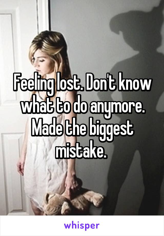 Feeling lost. Don't know what to do anymore. Made the biggest mistake.