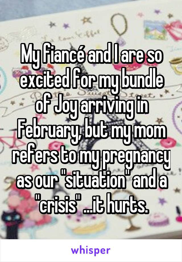"My fiancé and I are so excited for my bundle of Joy arriving in February, but my mom refers to my pregnancy as our ""situation"" and a ""crisis"" ...it hurts."