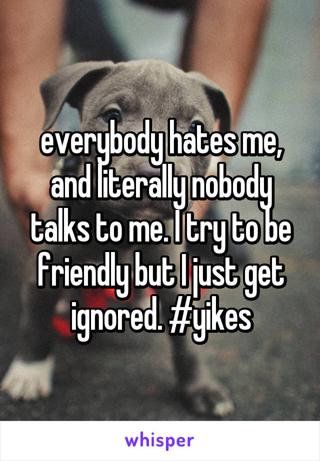 everybody hates me, and literally nobody talks to me. I try to be friendly but I just get ignored. #yikes