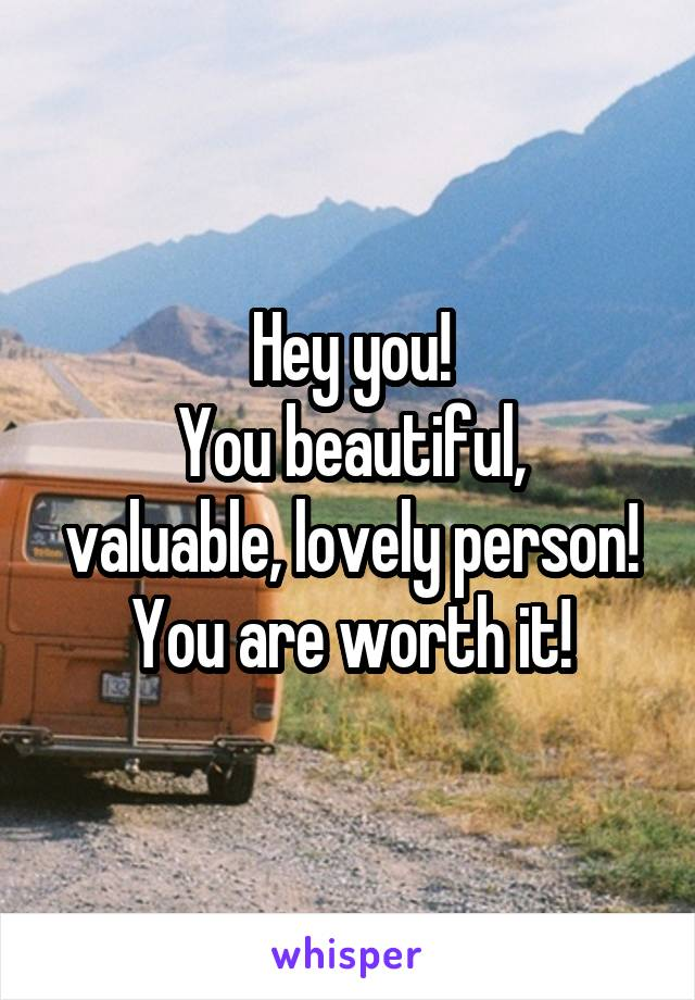Hey you! You beautiful, valuable, lovely person! You are worth it!