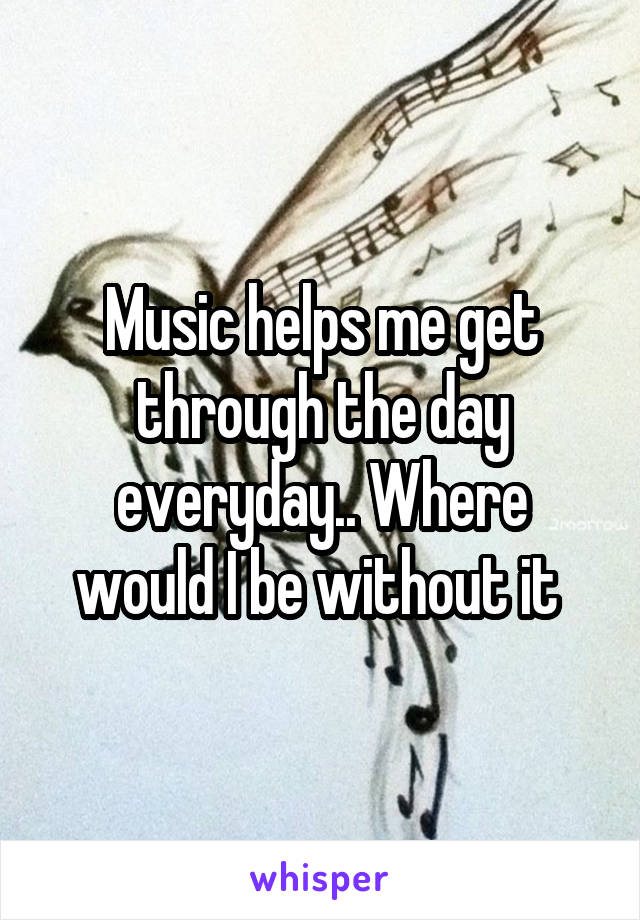 Music helps me get through the day everyday.. Where would I be without it