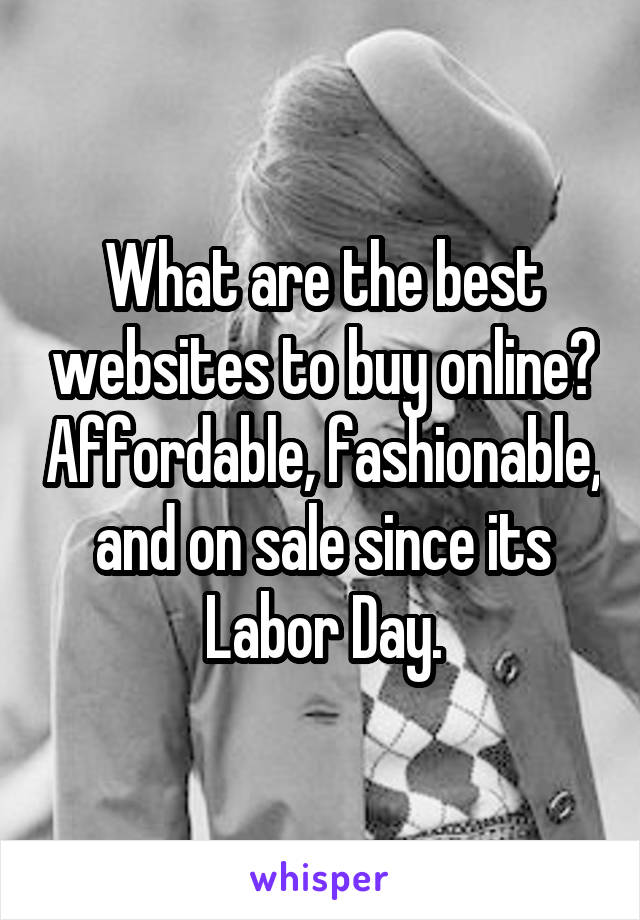 What are the best websites to buy online? Affordable, fashionable, and on sale since its Labor Day.