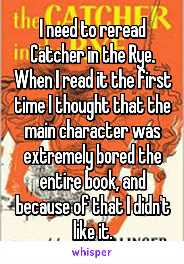 I need to reread Catcher in the Rye. When I read it the first time I thought that the main character was extremely bored the entire book, and because of that I didn't like it.