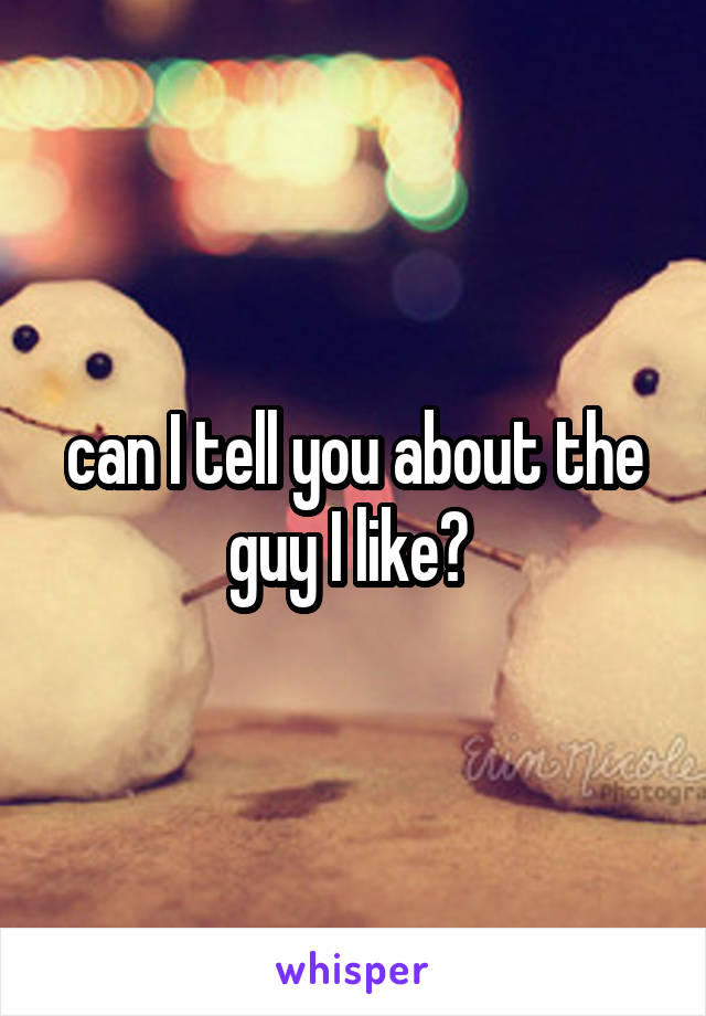 can I tell you about the guy I like?