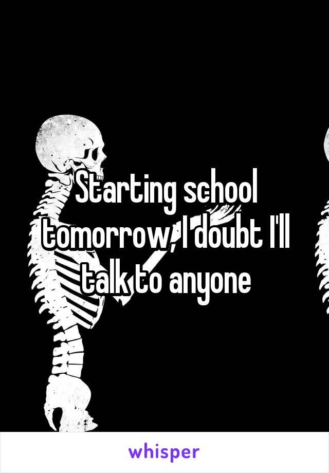 Starting school tomorrow, I doubt I'll talk to anyone