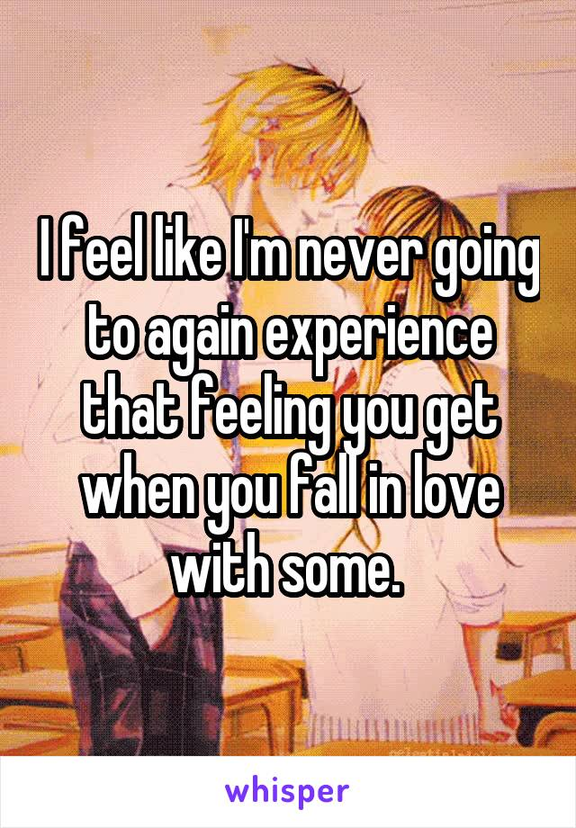 I feel like I'm never going to again experience that feeling you get when you fall in love with some.