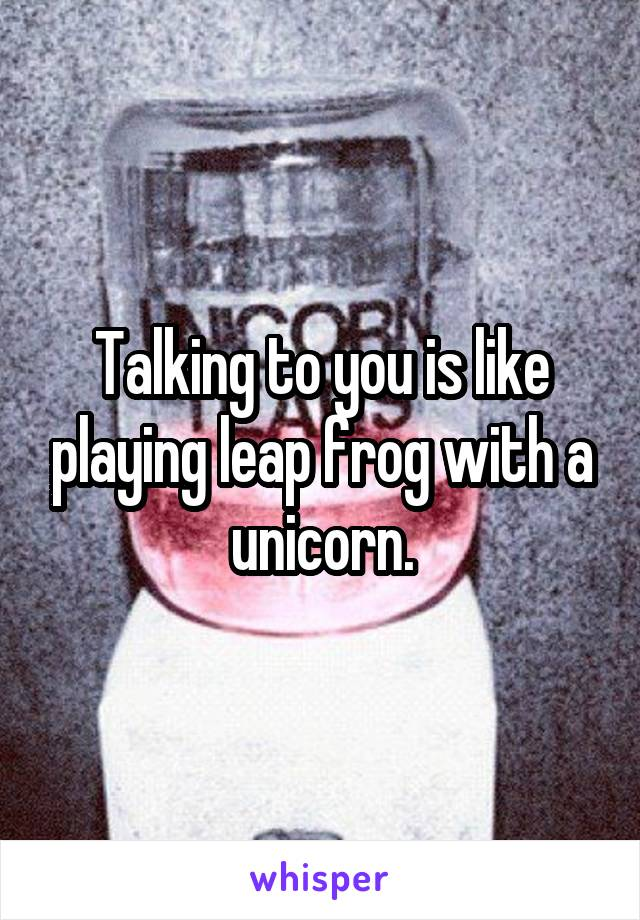 Talking to you is like playing leap frog with a unicorn.