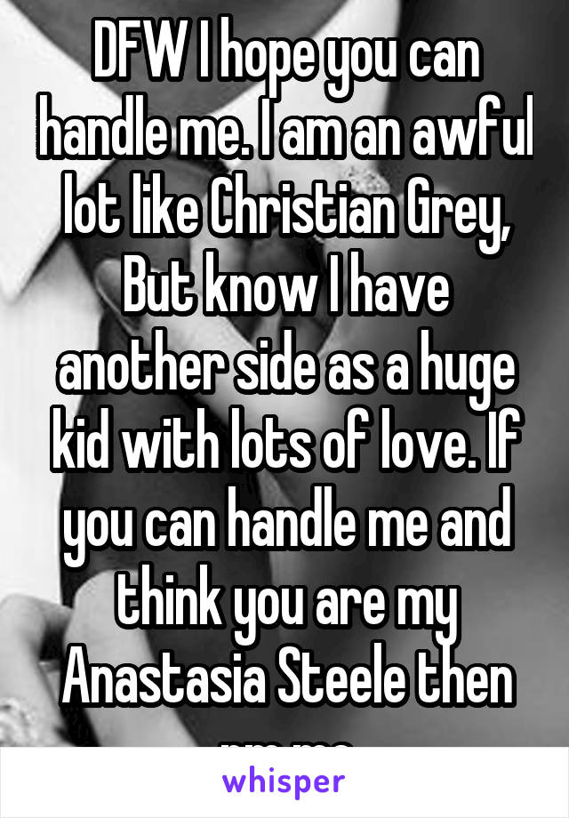 DFW I hope you can handle me. I am an awful lot like Christian Grey, But know I have another side as a huge kid with lots of love. If you can handle me and think you are my Anastasia Steele then pm me