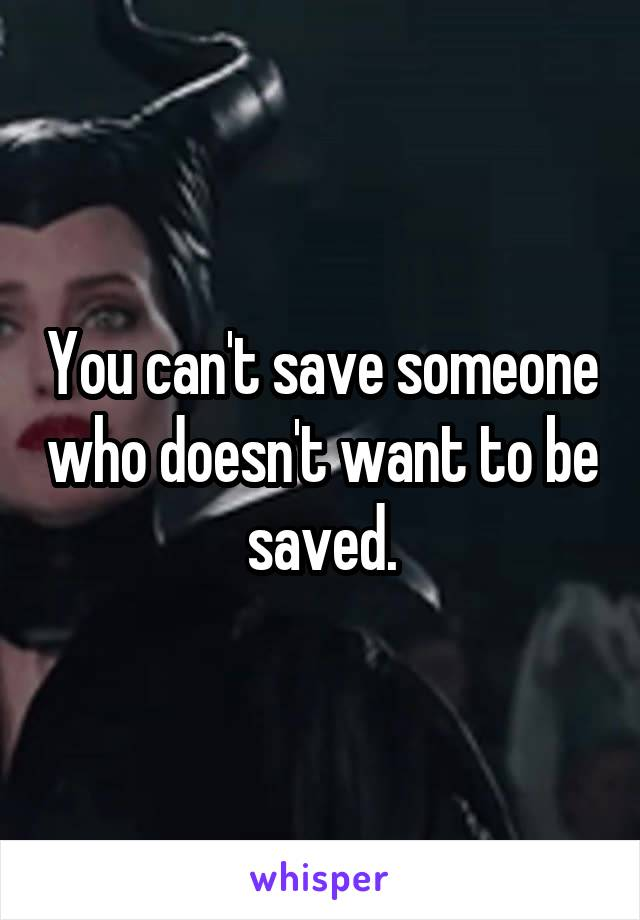 You can't save someone who doesn't want to be saved.