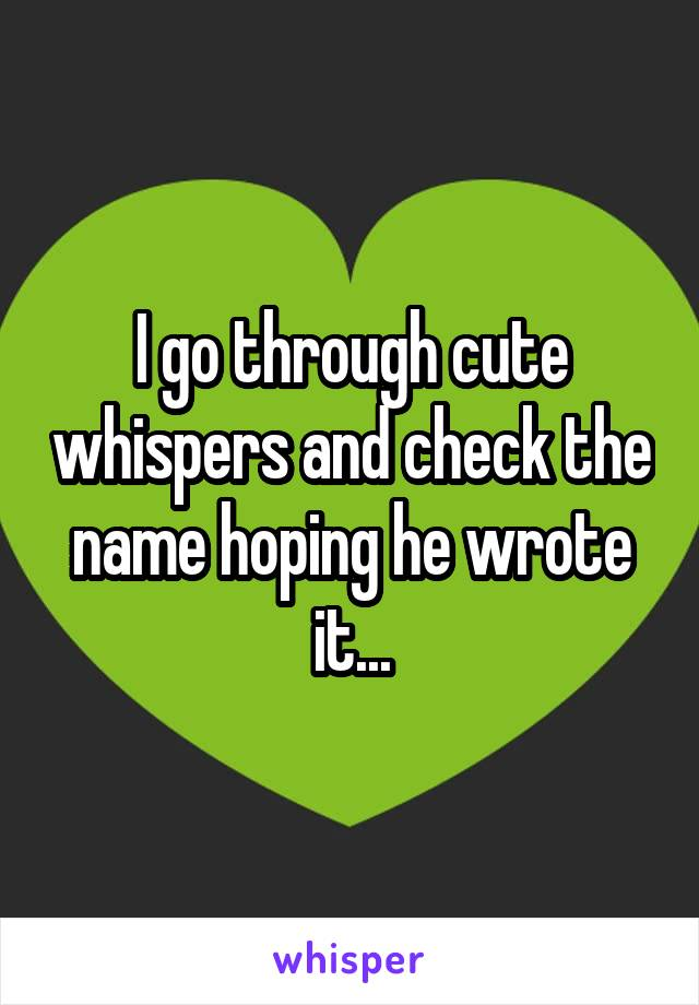 I go through cute whispers and check the name hoping he wrote it...