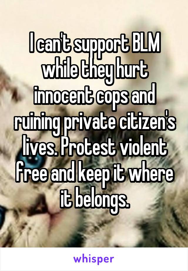 I can't support BLM while they hurt innocent cops and ruining private citizen's lives. Protest violent free and keep it where it belongs.