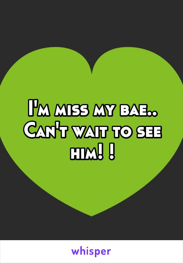 I'm miss my bae.. Can't wait to see him! !