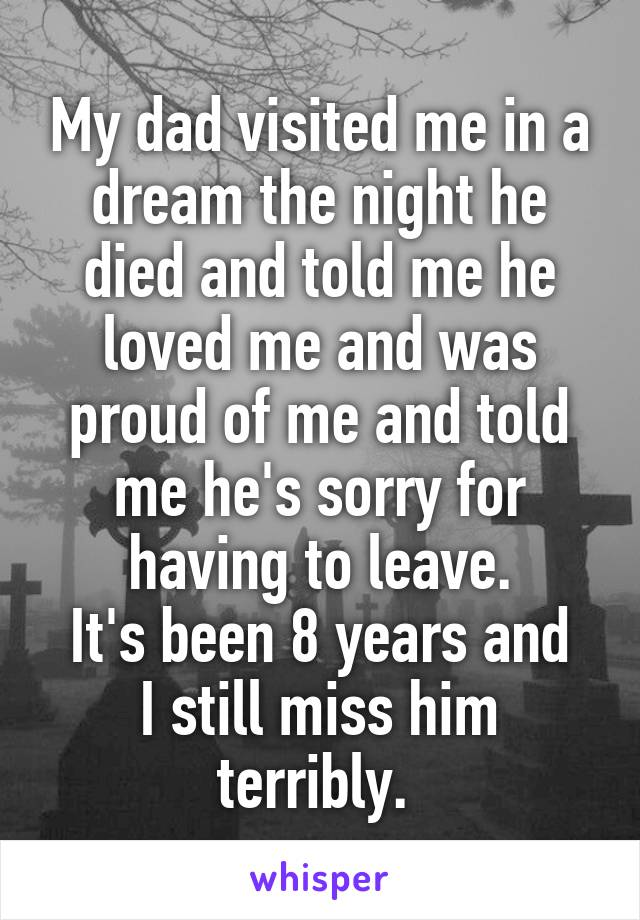 My dad visited me in a dream the night he died and told me he loved me and was proud of me and told me he's sorry for having to leave. It's been 8 years and I still miss him terribly.