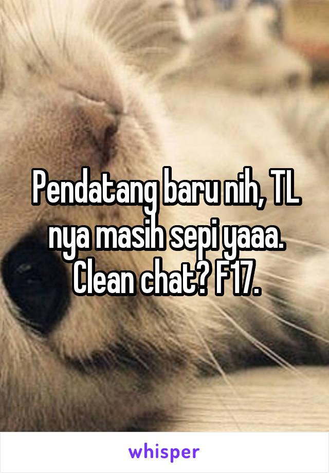 Pendatang baru nih, TL nya masih sepi yaaa. Clean chat? F17.