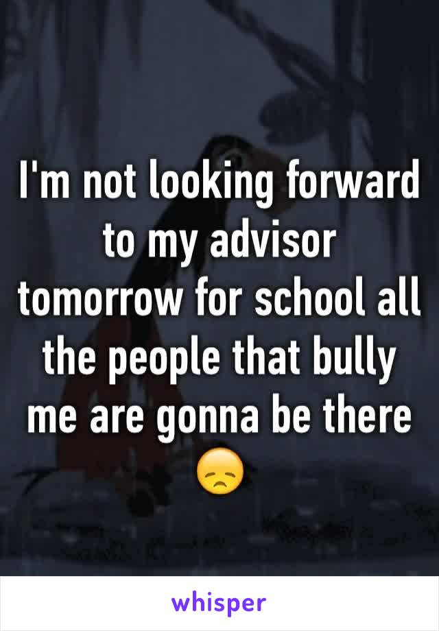 I'm not looking forward to my advisor tomorrow for school all the people that bully me are gonna be there 😞