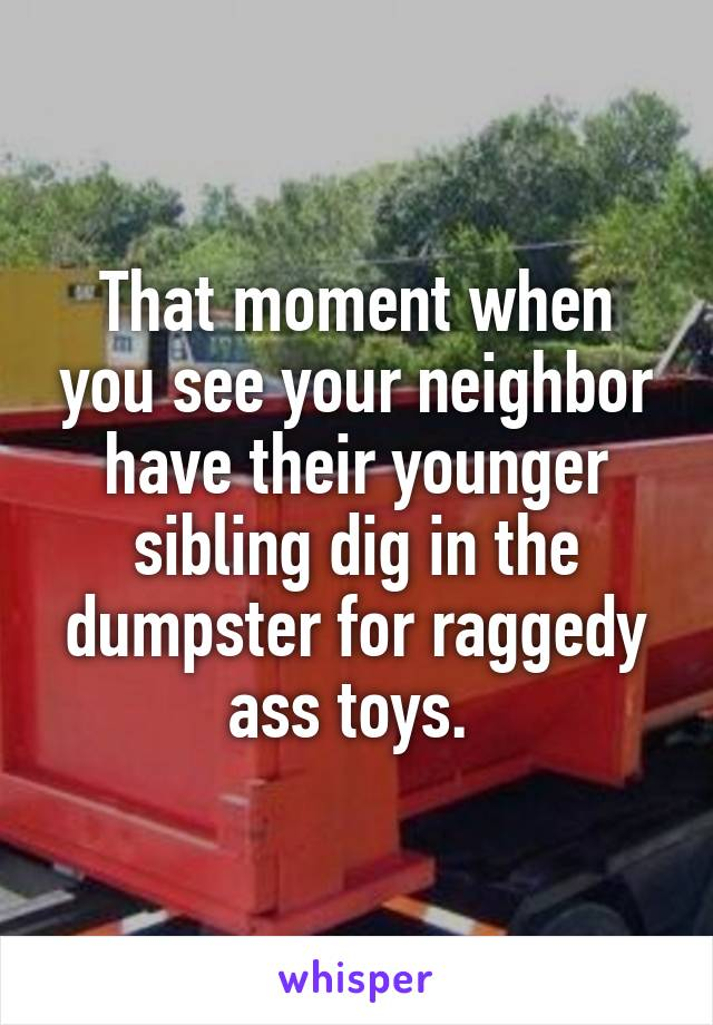 That moment when you see your neighbor have their younger sibling dig in the dumpster for raggedy ass toys.