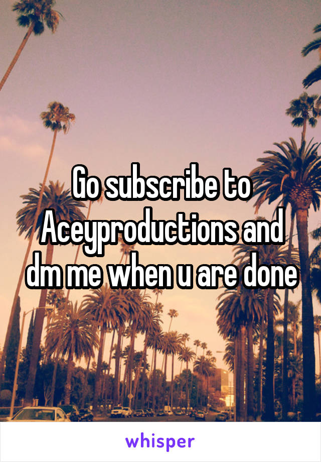 Go subscribe to Aceyproductions and dm me when u are done