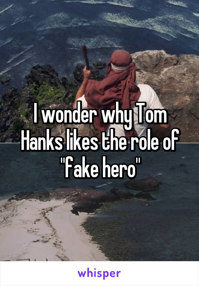 "I wonder why Tom Hanks likes the role of ""fake hero"""