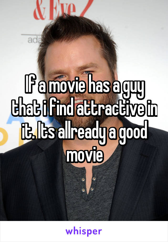 If a movie has a guy that i find attractive in it. Its allready a good movie