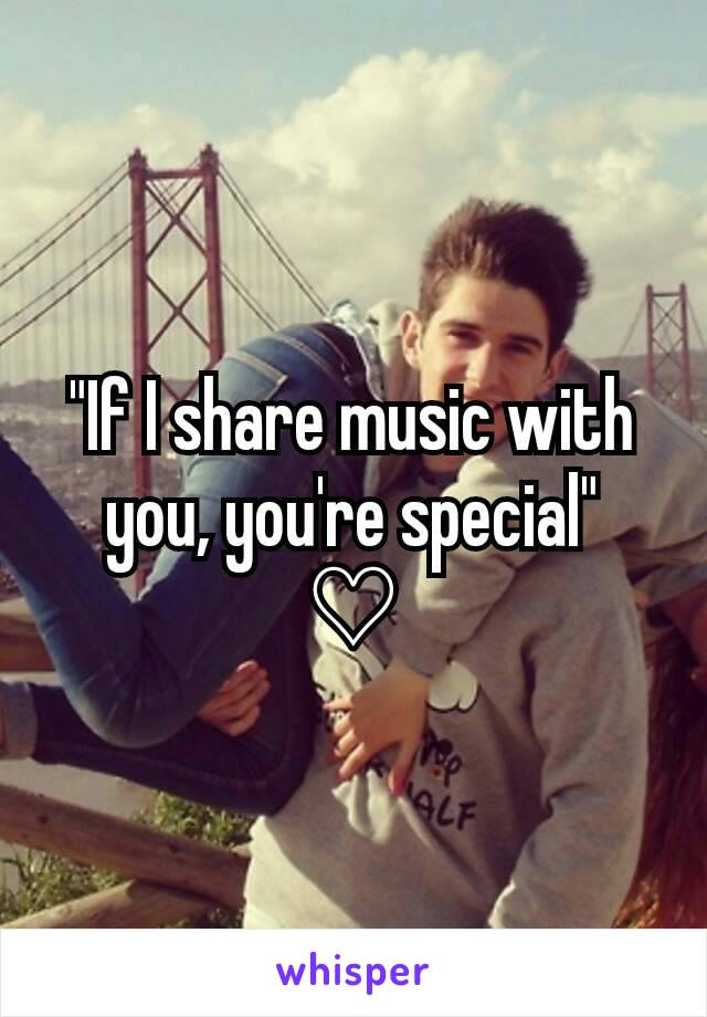 """If I share music with you, you're special"" ♡"