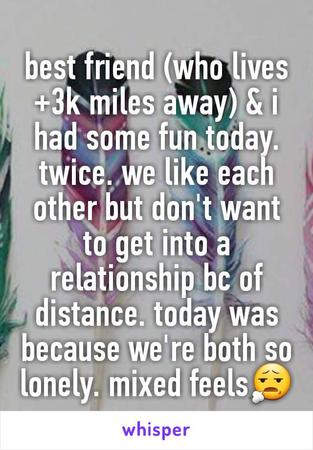 best friend (who lives +3k miles away) & i had some fun today. twice. we like each other but don't want to get into a relationship bc of distance. today was because we're both so lonely. mixed feels😧