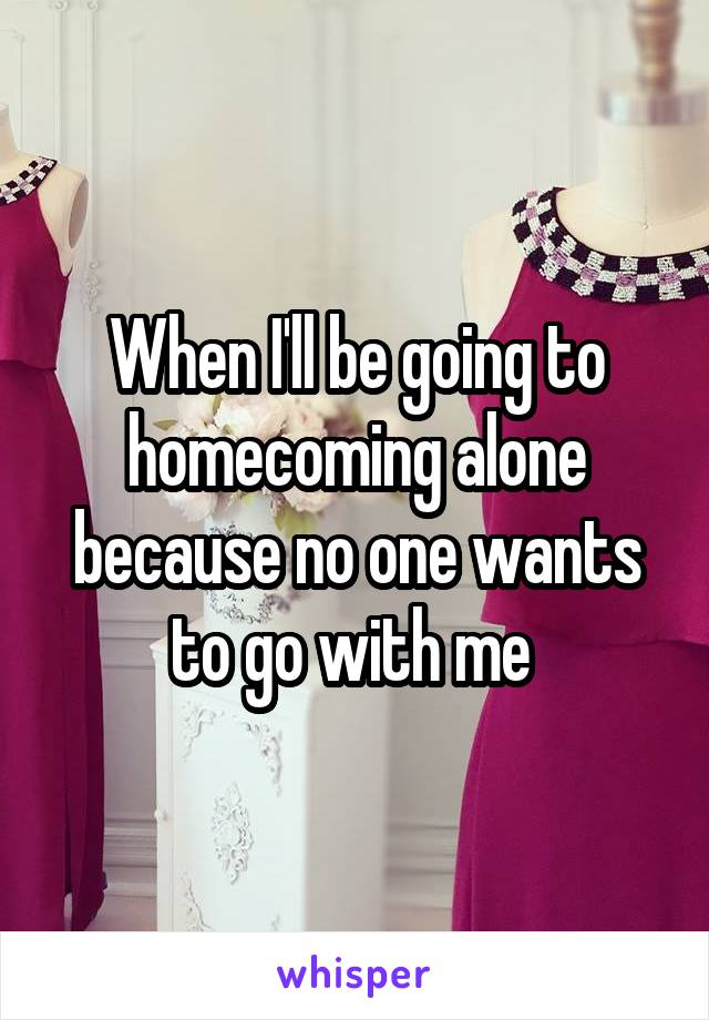 When I'll be going to homecoming alone because no one wants to go with me