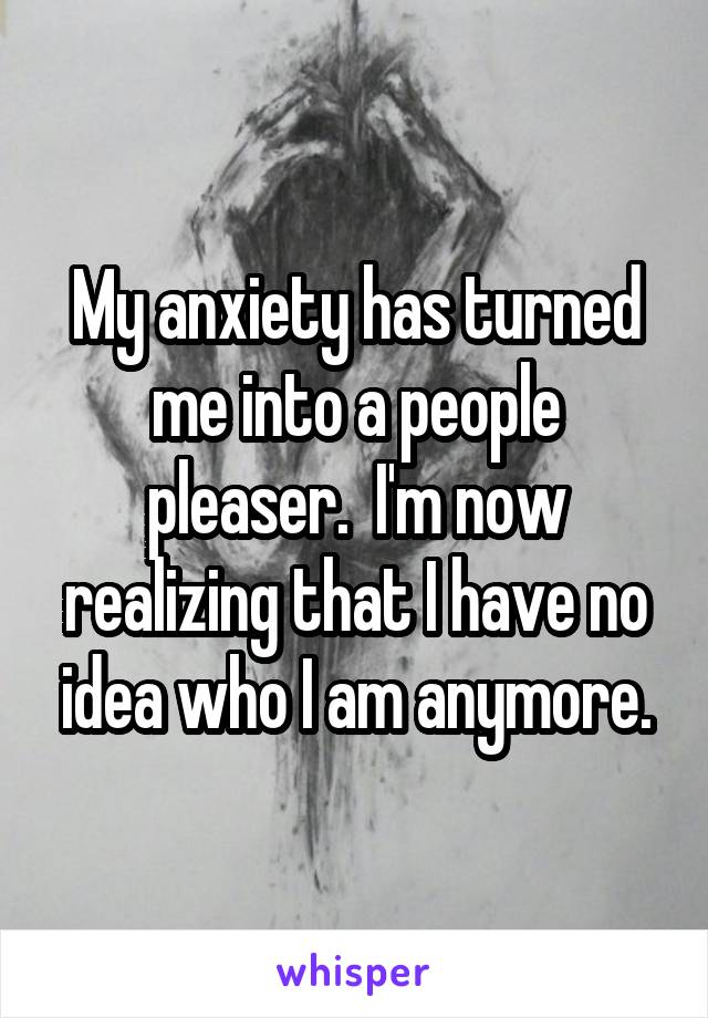 My anxiety has turned me into a people pleaser.  I'm now realizing that I have no idea who I am anymore.