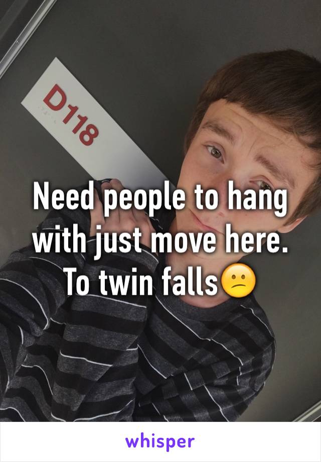 Need people to hang with just move here.  To twin falls😕