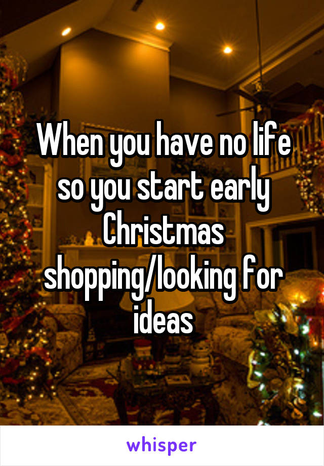 When you have no life so you start early Christmas shopping/looking for ideas