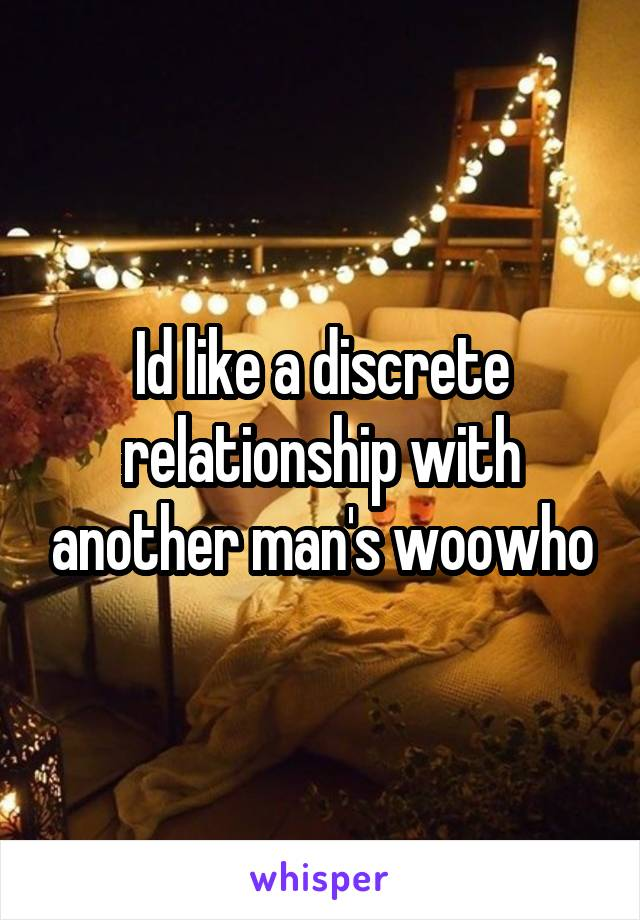 Id like a discrete relationship with another man's woowho