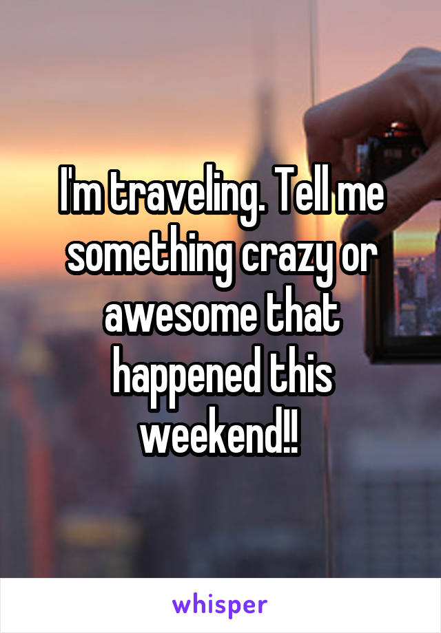 I'm traveling. Tell me something crazy or awesome that happened this weekend!!