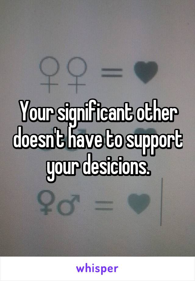 Your significant other doesn't have to support your desicions.