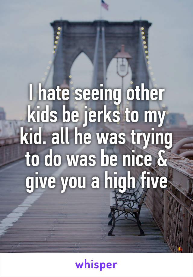 I hate seeing other kids be jerks to my kid. all he was trying to do was be nice & give you a high five