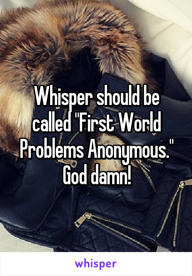 "Whisper should be called ""First World Problems Anonymous."" God damn!"
