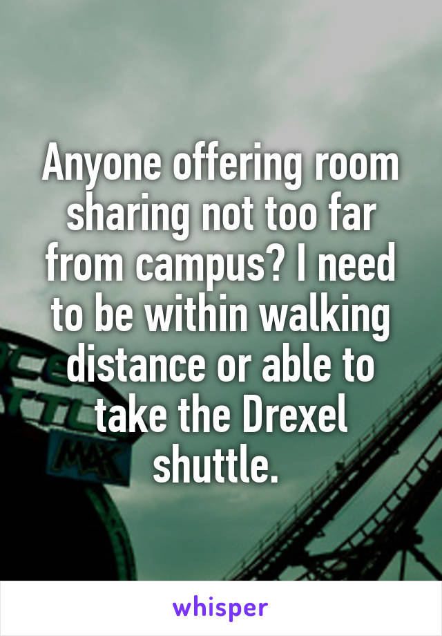 Anyone offering room sharing not too far from campus? I need to be within walking distance or able to take the Drexel shuttle.