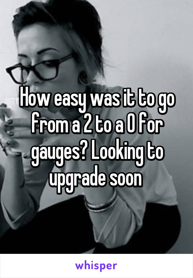 How easy was it to go from a 2 to a 0 for gauges? Looking to upgrade soon