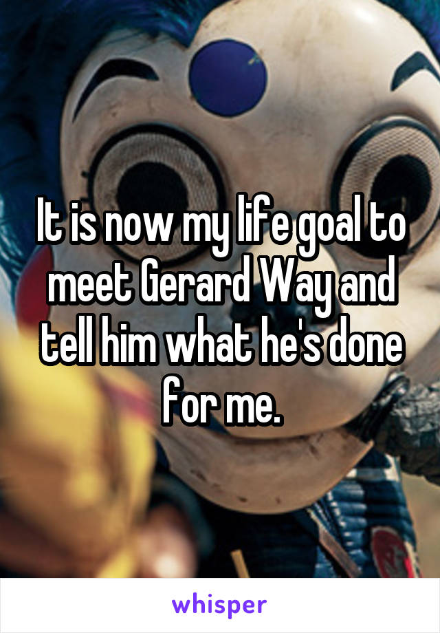 It is now my life goal to meet Gerard Way and tell him what he's done for me.