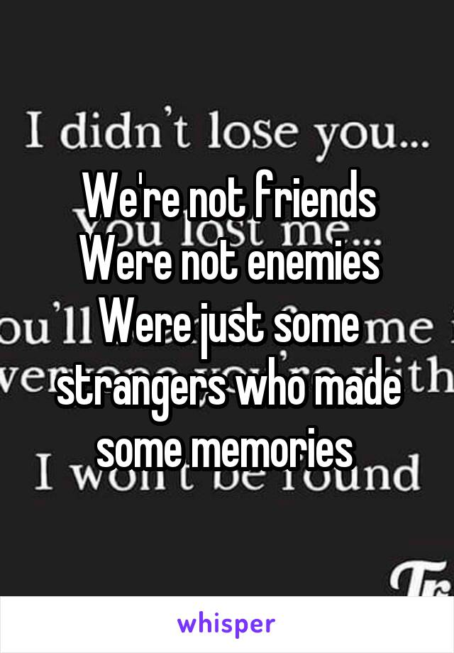 We're not friends Were not enemies Were just some strangers who made some memories