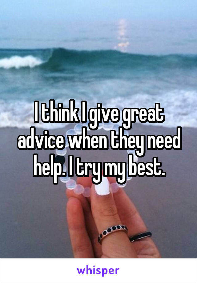 I think I give great advice when they need help. I try my best.