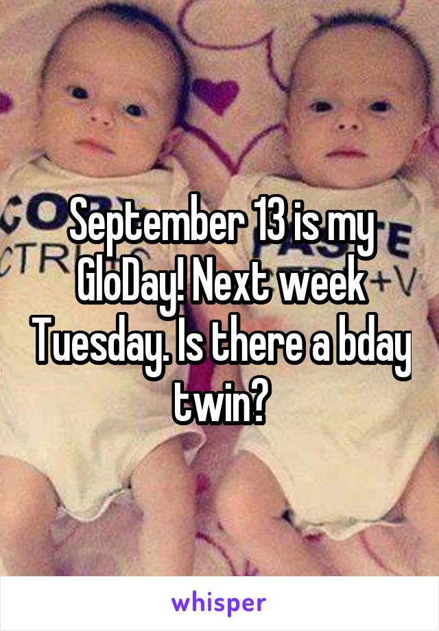 September 13 is my GloDay! Next week Tuesday. Is there a bday twin?
