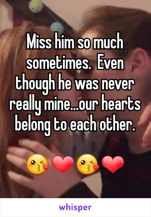 Miss him so much sometimes.  Even though he was never really mine...our hearts belong to each other.  😘❤😘❤
