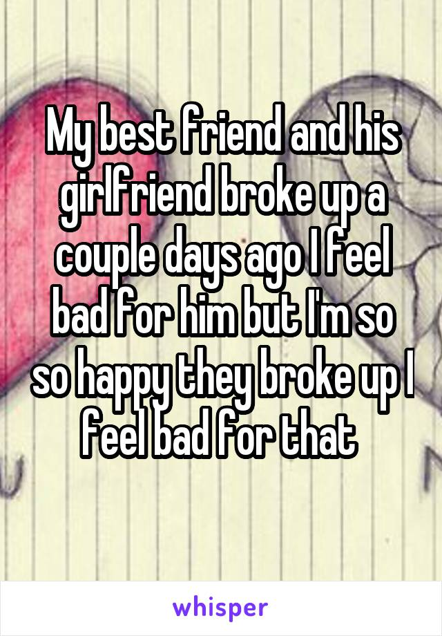 My best friend and his girlfriend broke up a couple days ago I feel bad for him but I'm so so happy they broke up I feel bad for that